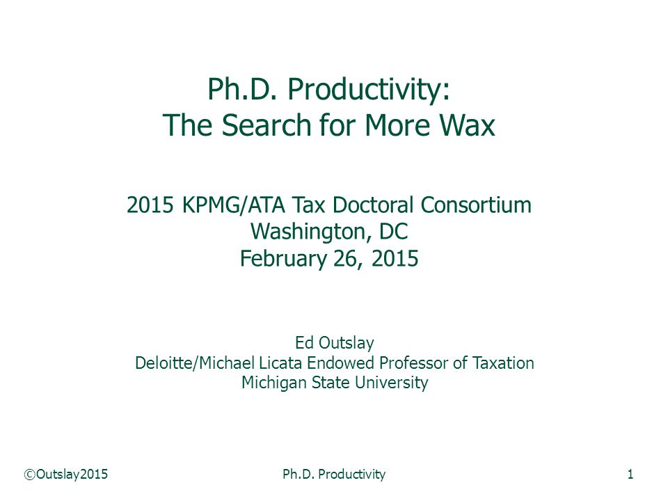 ©Outslay2015Ph.D. Productivity1 Ph.D. Productivity: The Search for More Wax 2015 KPMG/ATA Tax Doctoral Consortium Washington, DC February 26, 2015 Ed