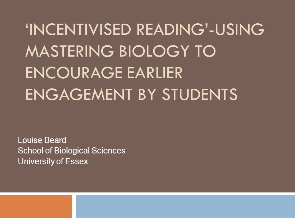 'INCENTIVISED READING'-USING MASTERING BIOLOGY TO ENCOURAGE EARLIER ENGAGEMENT BY STUDENTS Louise Beard School of Biological Sciences University of Essex