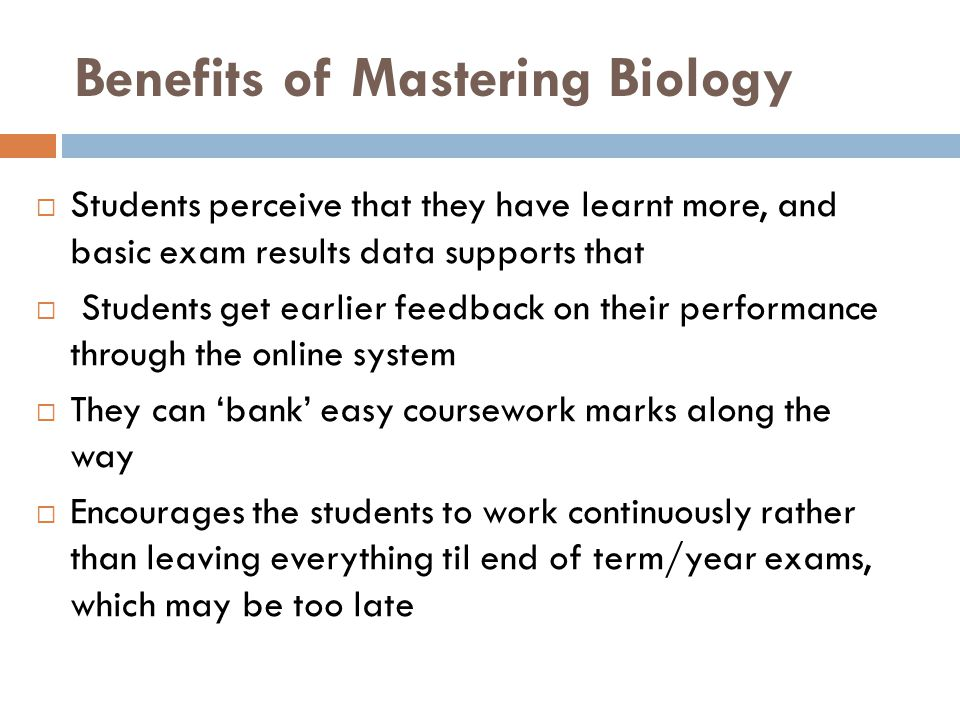 Benefits of Mastering Biology  Students perceive that they have learnt more, and basic exam results data supports that  Students get earlier feedback on their performance through the online system  They can 'bank' easy coursework marks along the way  Encourages the students to work continuously rather than leaving everything til end of term/year exams, which may be too late