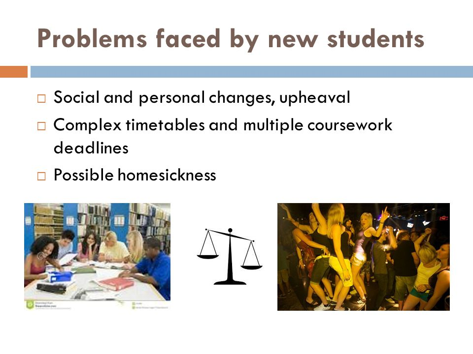 Problems faced by new students  Social and personal changes, upheaval  Complex timetables and multiple coursework deadlines  Possible homesickness