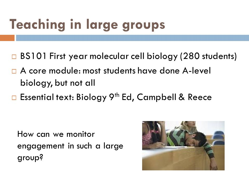 Teaching in large groups  BS101 First year molecular cell biology (280 students)  A core module: most students have done A-level biology, but not all  Essential text: Biology 9 th Ed, Campbell & Reece How can we monitor engagement in such a large group