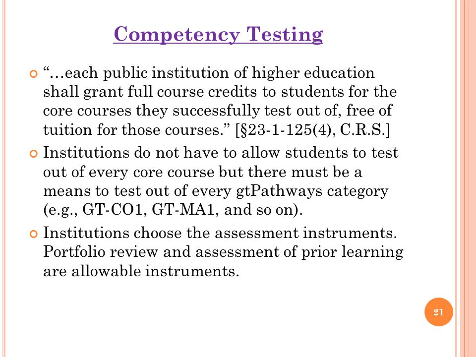 Competency Testing …each public institution of higher education shall grant full course credits to students for the core courses they successfully test out of, free of tuition for those courses. [§23-1-125(4), C.R.S.] Institutions do not have to allow students to test out of every core course but there must be a means to test out of every gtPathways category (e.g., GT-CO1, GT-MA1, and so on).