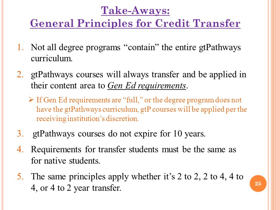 "Take-Aways: General Principles for Credit Transfer 1.Not all degree programs ""contain"" the entire gtPathways curriculum. 2.gtPathways courses will alw"