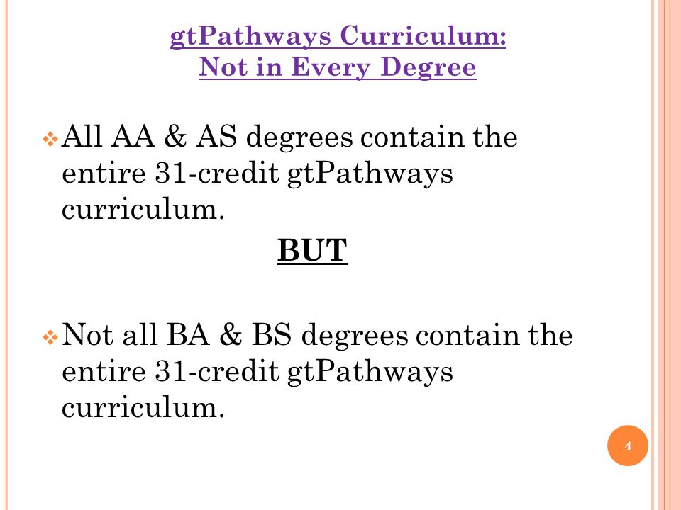gtPathways Curriculum: Not in Every Degree  All AA & AS degrees contain the entire 31-credit gtPathways curriculum. BUT  Not all BA & BS degrees con