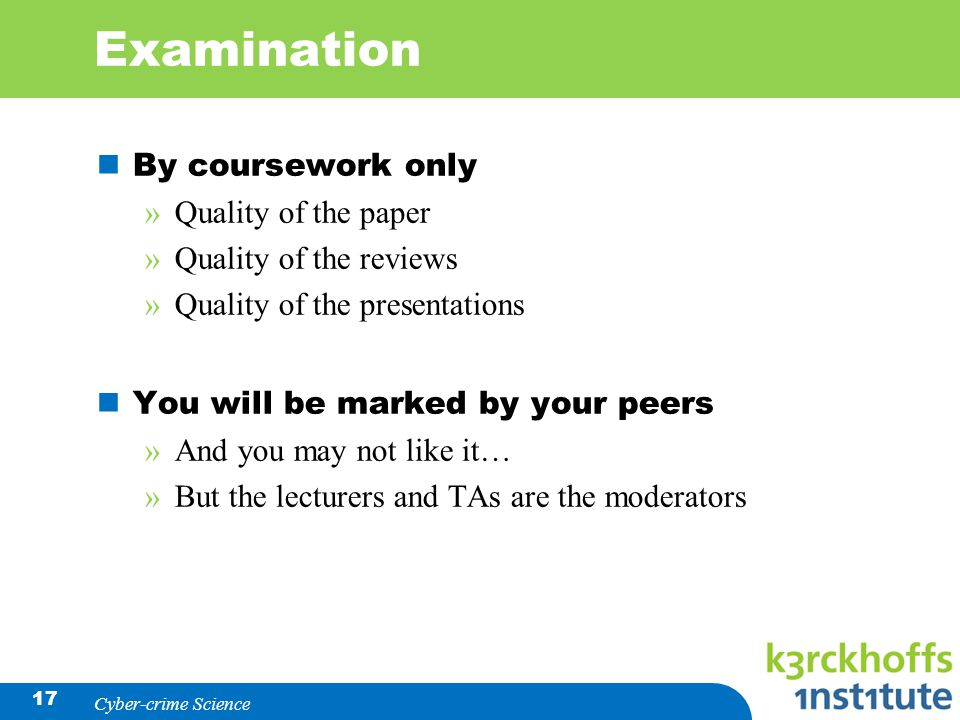 17 Examination By coursework only »Quality of the paper »Quality of the reviews »Quality of the presentations You will be marked by your peers »And yo