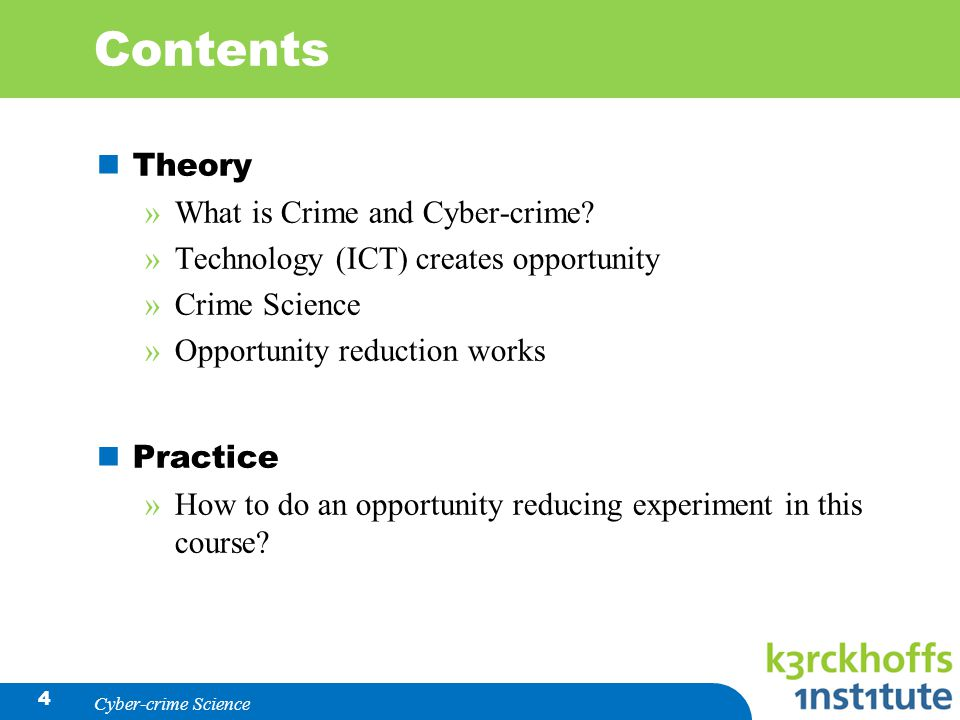 Contents Theory »What is Crime and Cyber-crime? »Technology (ICT) creates opportunity »Crime Science »Opportunity reduction works Practice »How to do