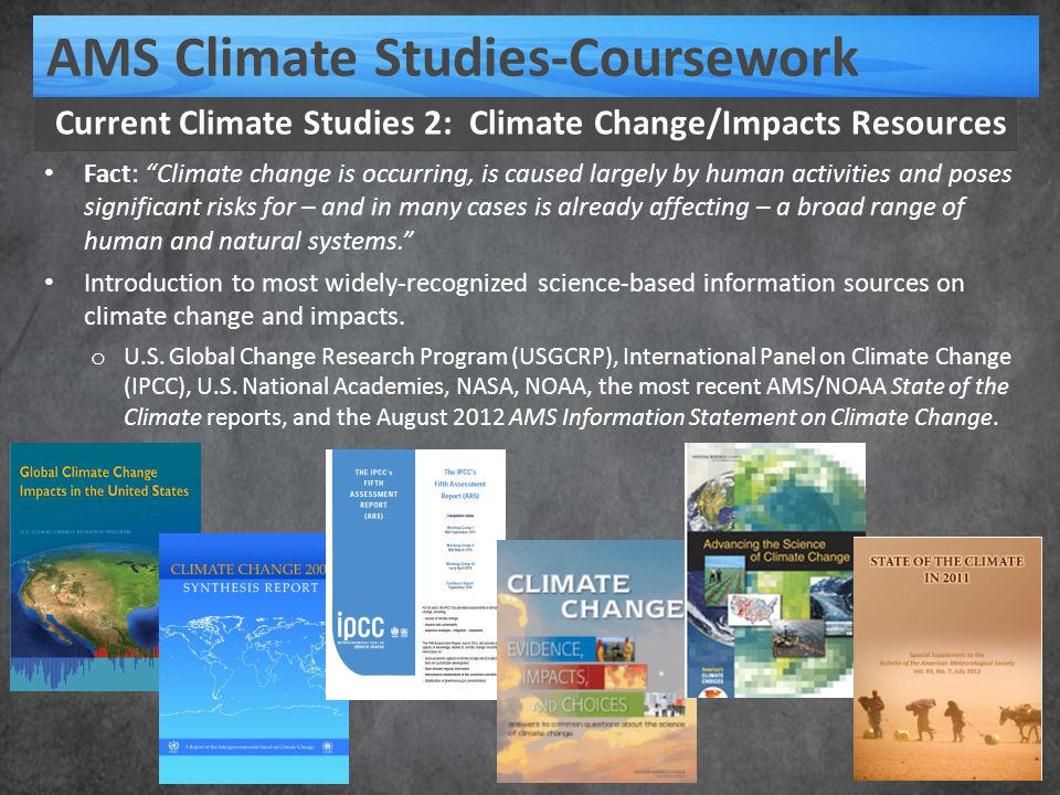 """Current Climate Studies 2: Climate Change/Impacts Resources AMS Climate Studies-Coursework Fact: """"Climate change is occurring, is caused largely by hu"""