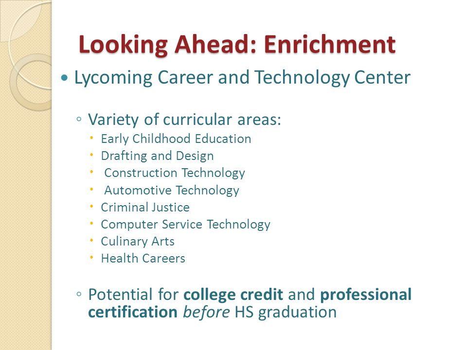 Looking Ahead: Enrichment Lycoming Career and Technology Center ◦ Variety of curricular areas:  Early Childhood Education  Drafting and Design  Construction Technology  Automotive Technology  Criminal Justice  Computer Service Technology  Culinary Arts  Health Careers ◦ Potential for college credit and professional certification before HS graduation