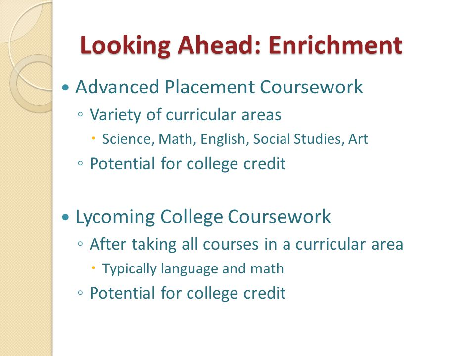 Looking Ahead: Enrichment Advanced Placement Coursework ◦ Variety of curricular areas  Science, Math, English, Social Studies, Art ◦ Potential for co