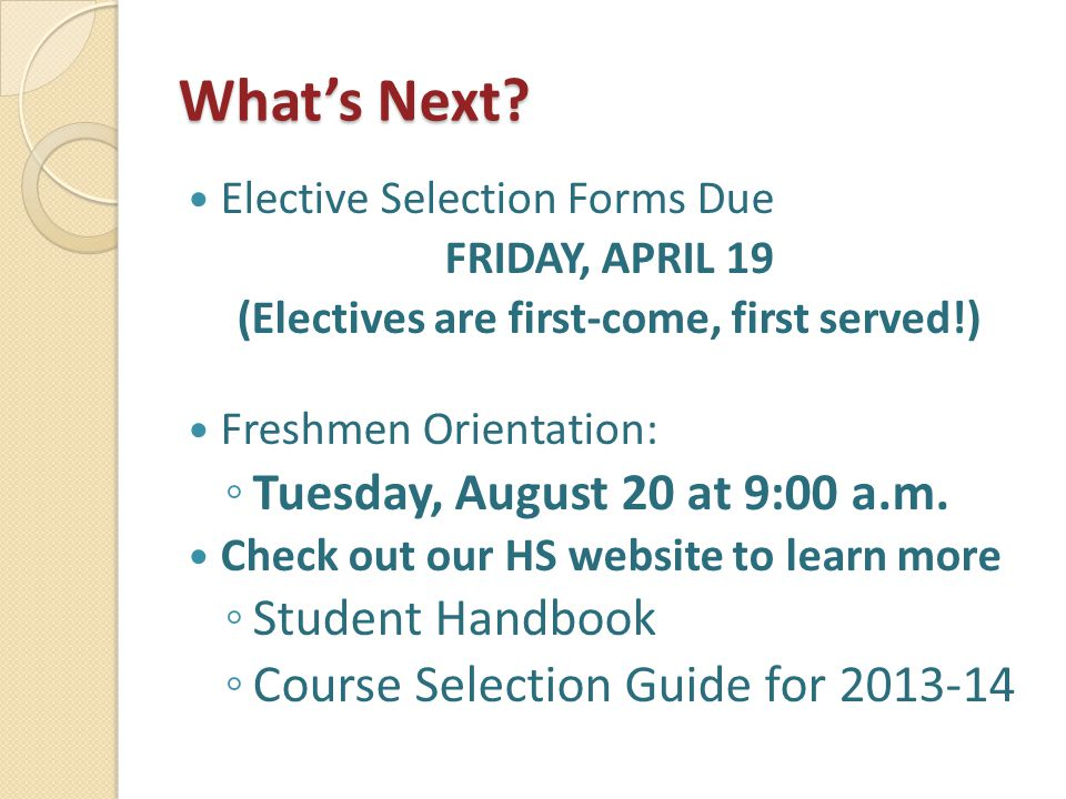 What's Next? Elective Selection Forms Due FRIDAY, APRIL 19 (Electives are first-come, first served!) Freshmen Orientation: ◦ Tuesday, August 20 at 9:0