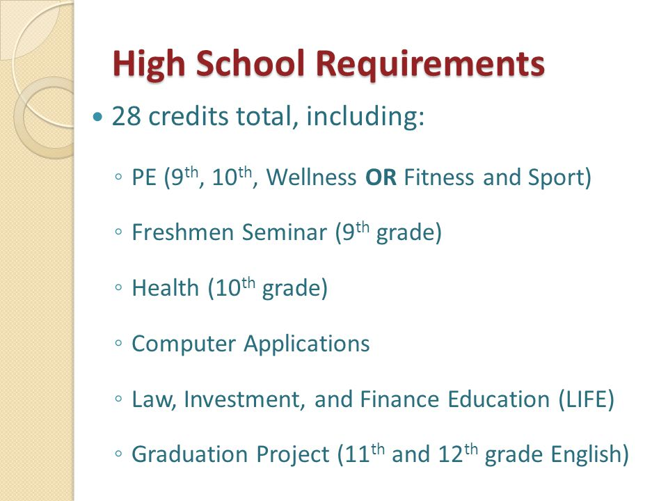 High School Requirements 28 credits total, including: ◦ PE (9 th, 10 th, Wellness OR Fitness and Sport) ◦ Freshmen Seminar (9 th grade) ◦ Health (10 th grade) ◦ Computer Applications ◦ Law, Investment, and Finance Education (LIFE) ◦ Graduation Project (11 th and 12 th grade English)