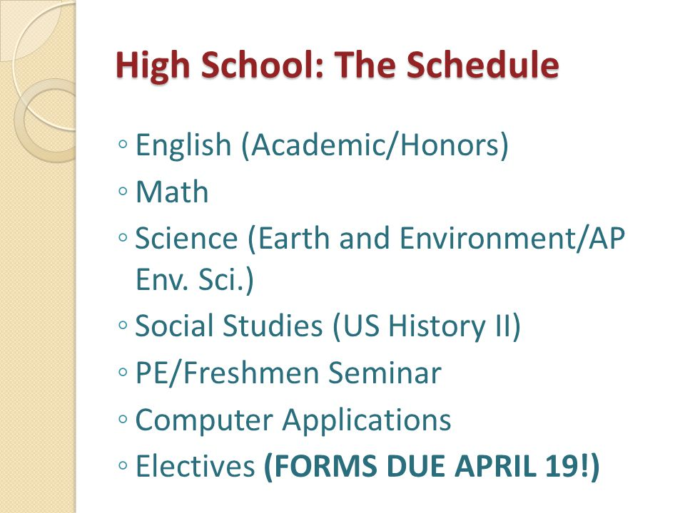 High School: The Schedule ◦ English (Academic/Honors) ◦ Math ◦ Science (Earth and Environment/AP Env. Sci.) ◦ Social Studies (US History II) ◦ PE/Fres