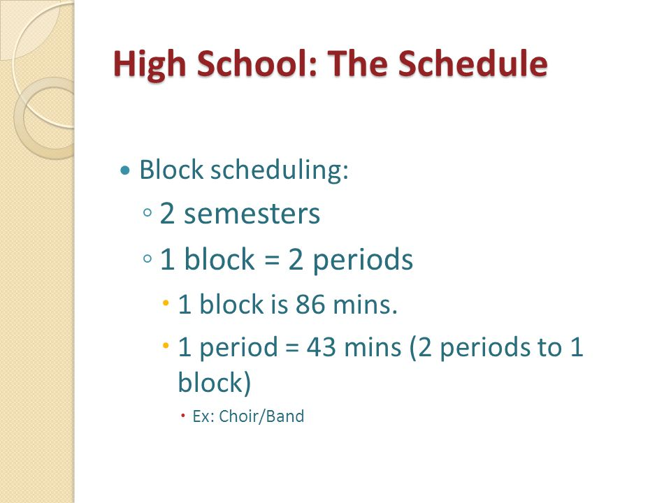 High School: The Schedule Block scheduling: ◦ 2 semesters ◦ 1 block = 2 periods  1 block is 86 mins.