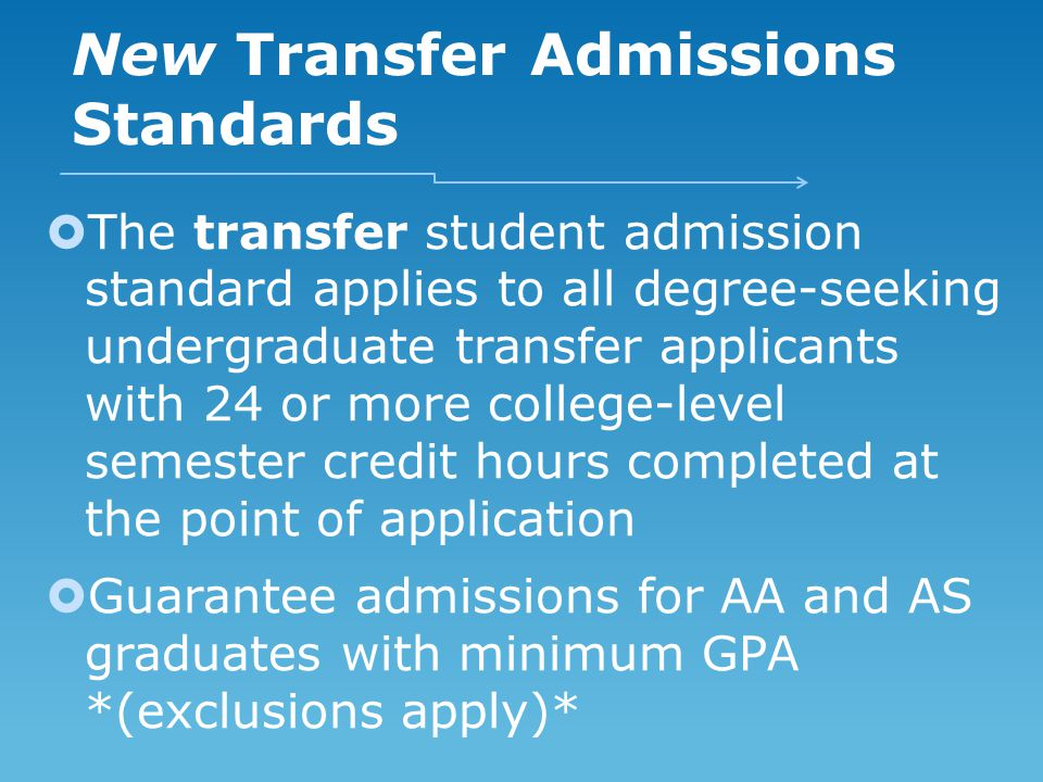 New Transfer Admissions Standards  The transfer student admission standard applies to all degree-seeking undergraduate transfer applicants with 24 or more college-level semester credit hours completed at the point of application  Guarantee admissions for AA and AS graduates with minimum GPA *(exclusions apply)*