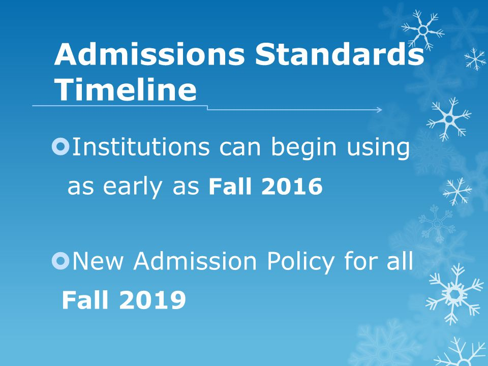 Admissions Standards Timeline  Institutions can begin using as early as Fall 2016  New Admission Policy for all Fall 2019