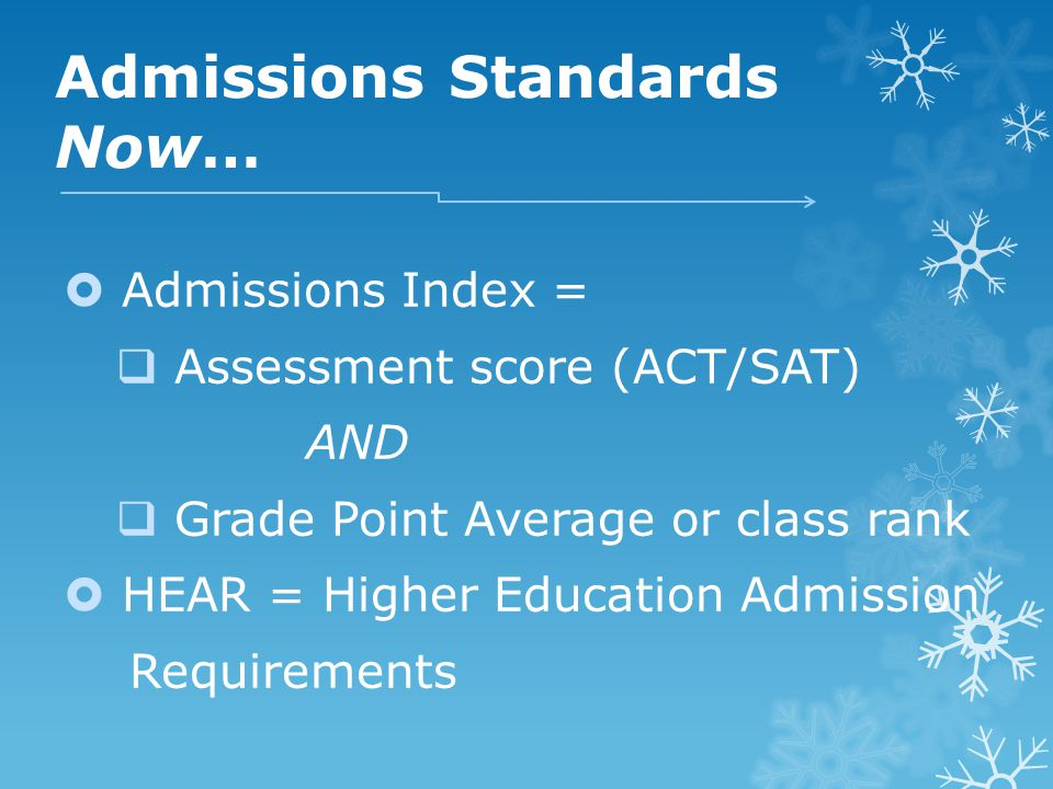 Admissions Standards Now…  Admissions Index =  Assessment score (ACT/SAT) AND  Grade Point Average or class rank  HEAR = Higher Education Admission Requirements