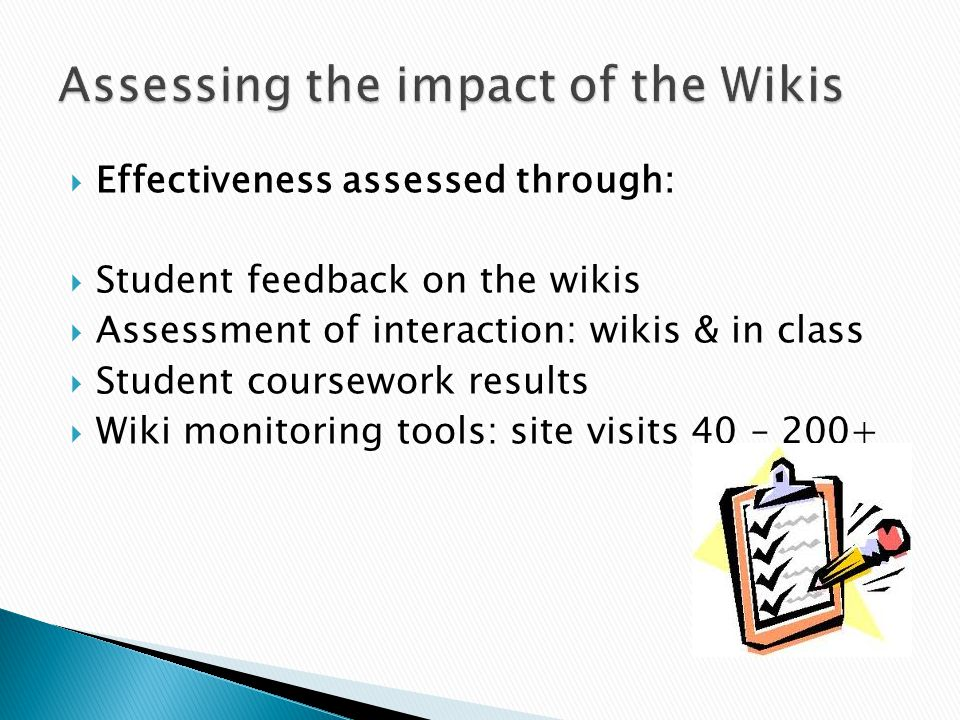  Effectiveness assessed through:  Student feedback on the wikis  Assessment of interaction: wikis & in class  Student coursework results  Wiki monitoring tools: site visits 40 – 200+