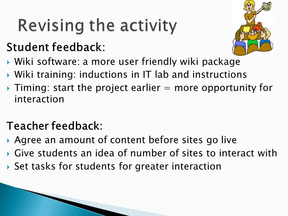 Student feedback:  Wiki software: a more user friendly wiki package  Wiki training: inductions in IT lab and instructions  Timing: start the projec