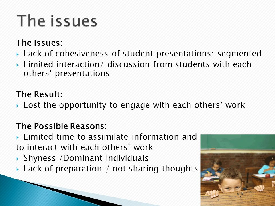 The Issues:  Lack of cohesiveness of student presentations: segmented  Limited interaction/ discussion from students with each others' presentations The Result:  Lost the opportunity to engage with each others' work The Possible Reasons:  Limited time to assimilate information and to interact with each others' work  Shyness /Dominant individuals  Lack of preparation / not sharing thoughts