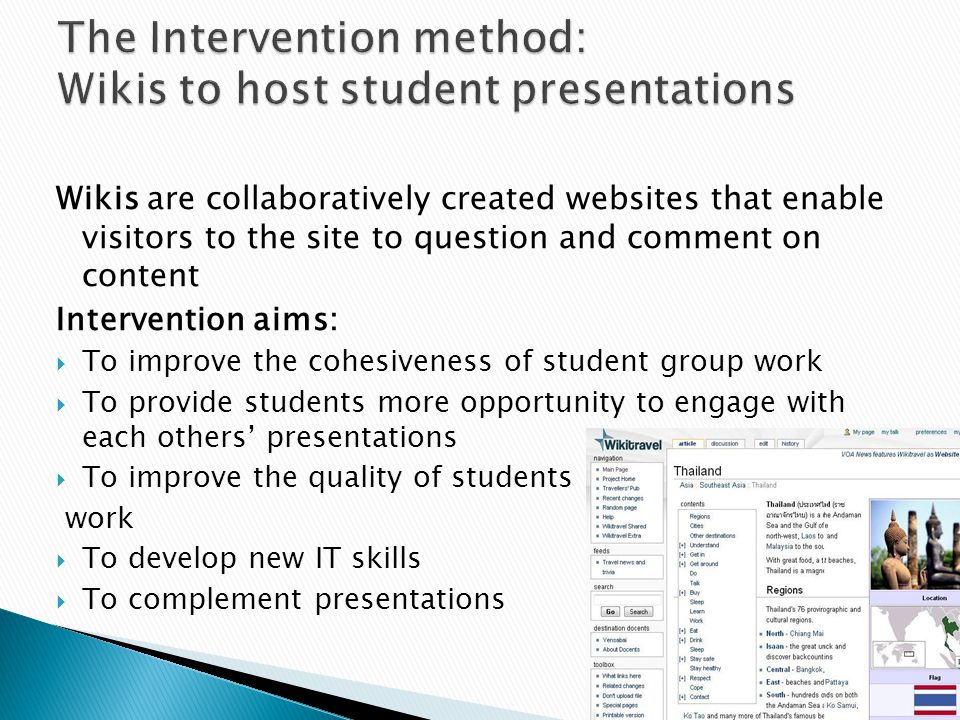 StageTeacher's roleStudent's role 1) Setting up the wiki project (1 week) Wiki IT training (e-learning team) Example Wikis Wiki Guidelines Assignment info 2) Developing the wiki pages within student groups (4 weeks) Site monitoring - Teachers make suggestions Wiki development - Students collaborate in groups 3) Student interaction between groups (7 weeks) Moderate wiki sites and class discussions Wiki interaction Presentations & discussion Wiki development 4) Wiki -site closure Assessment 25% wiki 25% presentation Exam revision – wikis = a resource