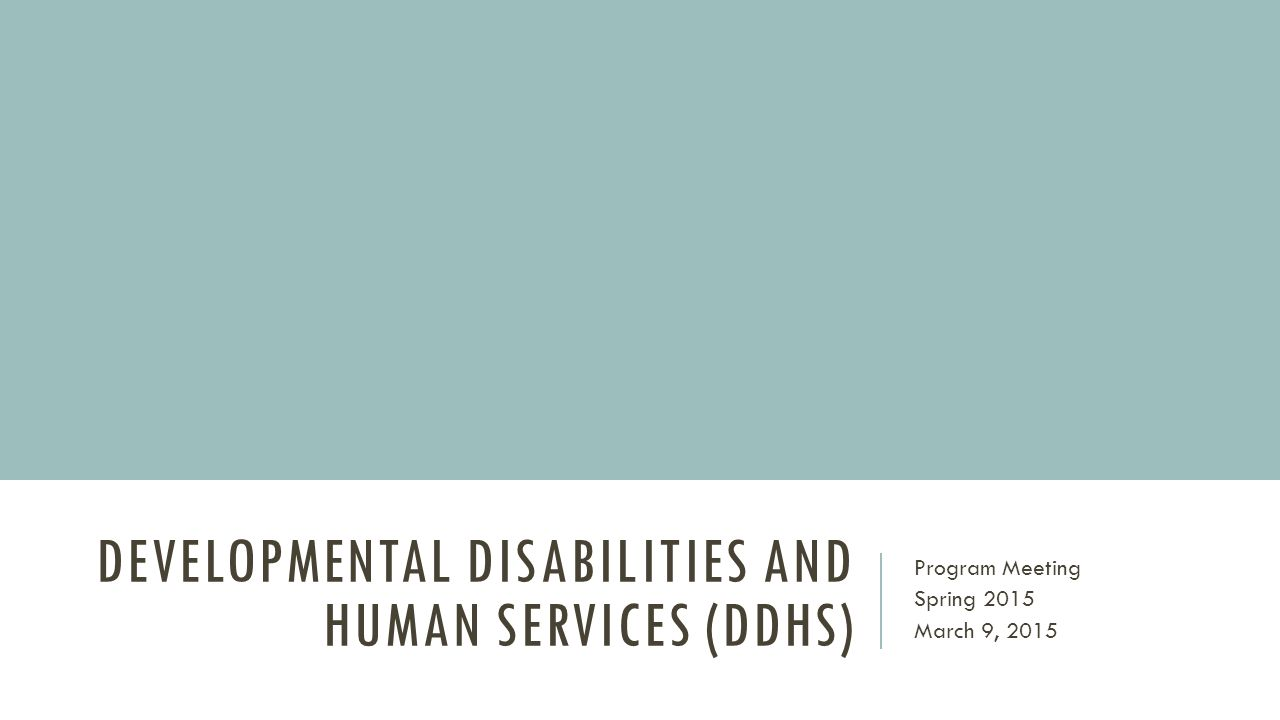 DEVELOPMENTAL DISABILITIES AND HUMAN SERVICES (DDHS) Program Meeting Spring 2015 March 9, 2015