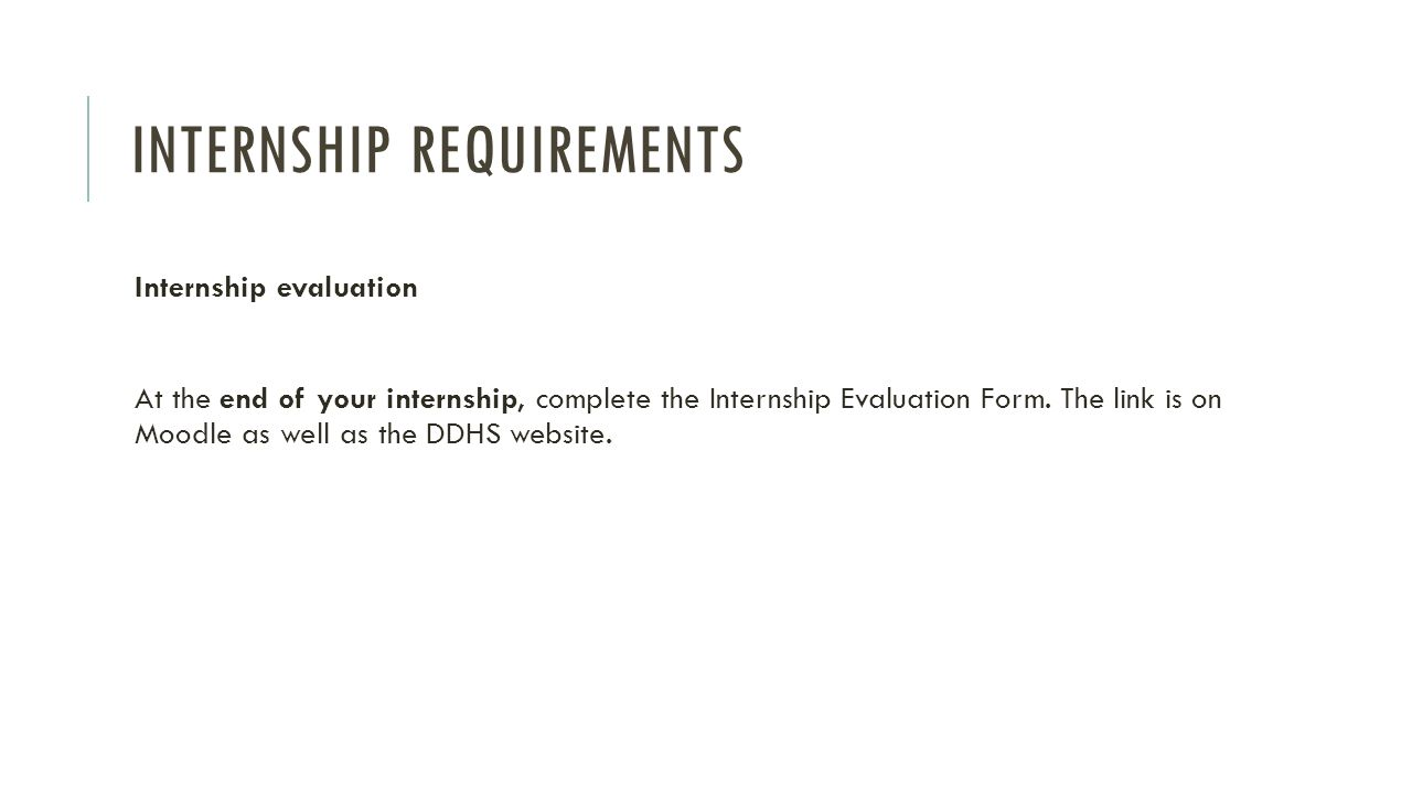 INTERNSHIP REQUIREMENTS Internship evaluation At the end of your internship, complete the Internship Evaluation Form. The link is on Moodle as well as