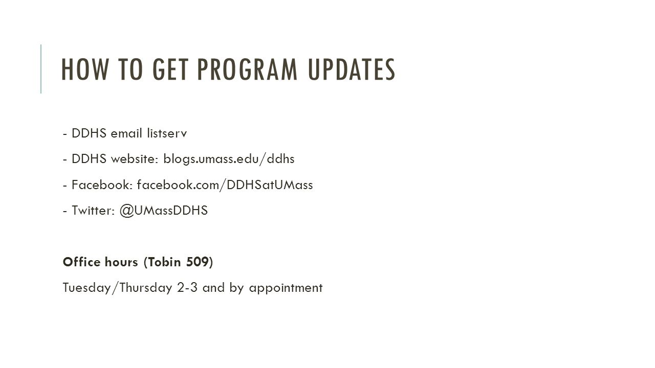 HOW TO GET PROGRAM UPDATES - DDHS email listserv - DDHS website: blogs.umass.edu/ddhs - Facebook: facebook.com/DDHSatUMass - Twitter: @UMassDDHS Office hours (Tobin 509) Tuesday/Thursday 2-3 and by appointment