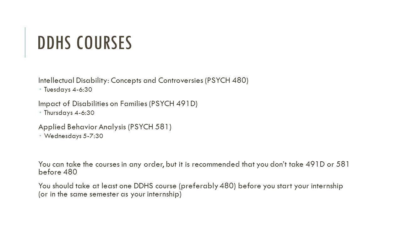 DDHS COURSES Intellectual Disability: Concepts and Controversies (PSYCH 480)  Tuesdays 4-6:30 Impact of Disabilities on Families (PSYCH 491D)  Thurs