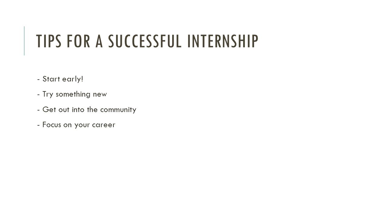 TIPS FOR A SUCCESSFUL INTERNSHIP - Start early! - Try something new - Get out into the community - Focus on your career