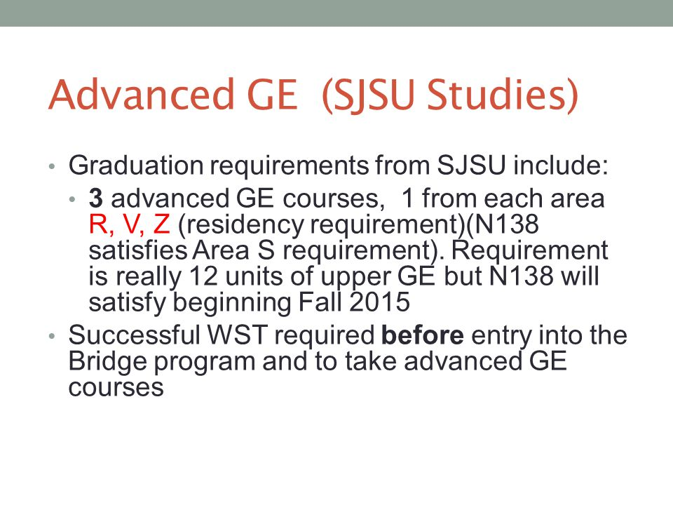 Advanced GE (SJSU Studies) Graduation requirements from SJSU include: 3 advanced GE courses, 1 from each area R, V, Z (residency requirement)(N138 sat