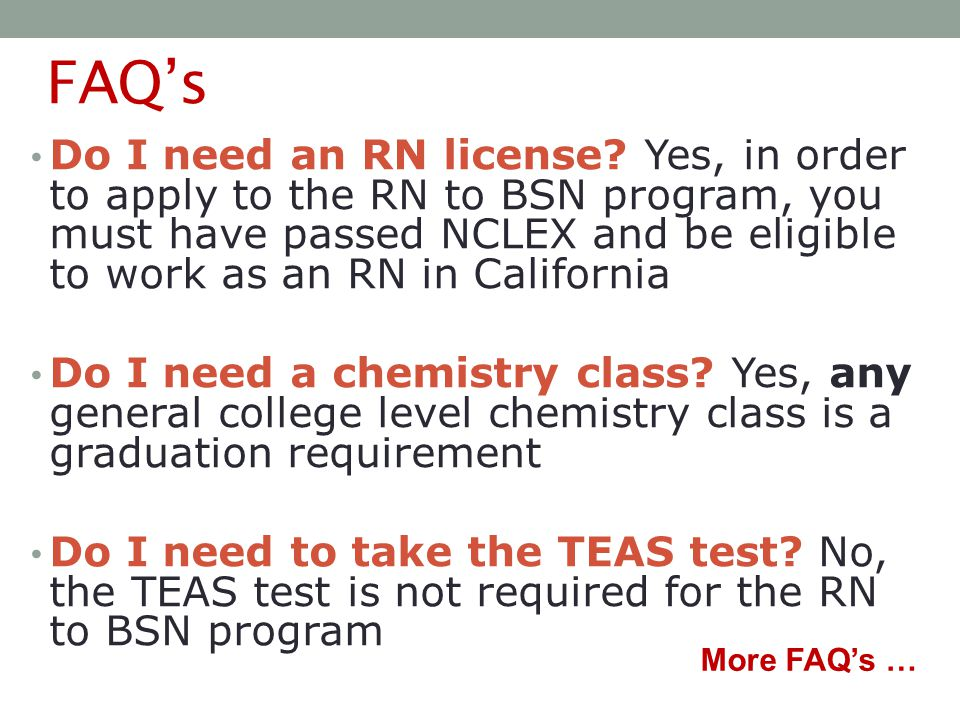 FAQ's Do I need an RN license? Yes, in order to apply to the RN to BSN program, you must have passed NCLEX and be eligible to work as an RN in Califor