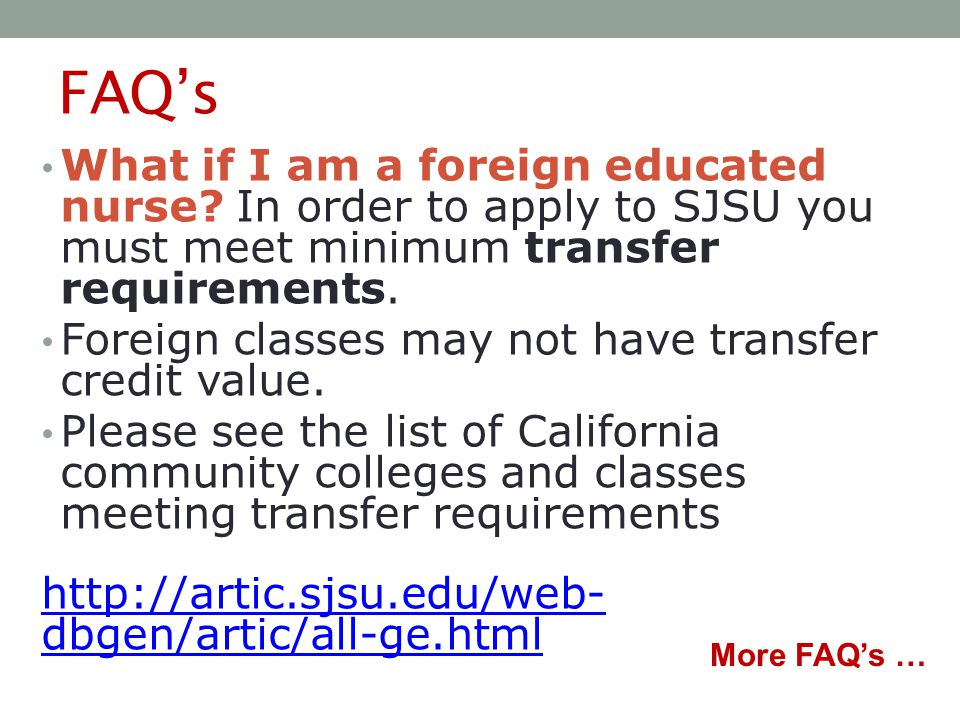 FAQ's What if I am a foreign educated nurse? In order to apply to SJSU you must meet minimum transfer requirements. Foreign classes may not have trans