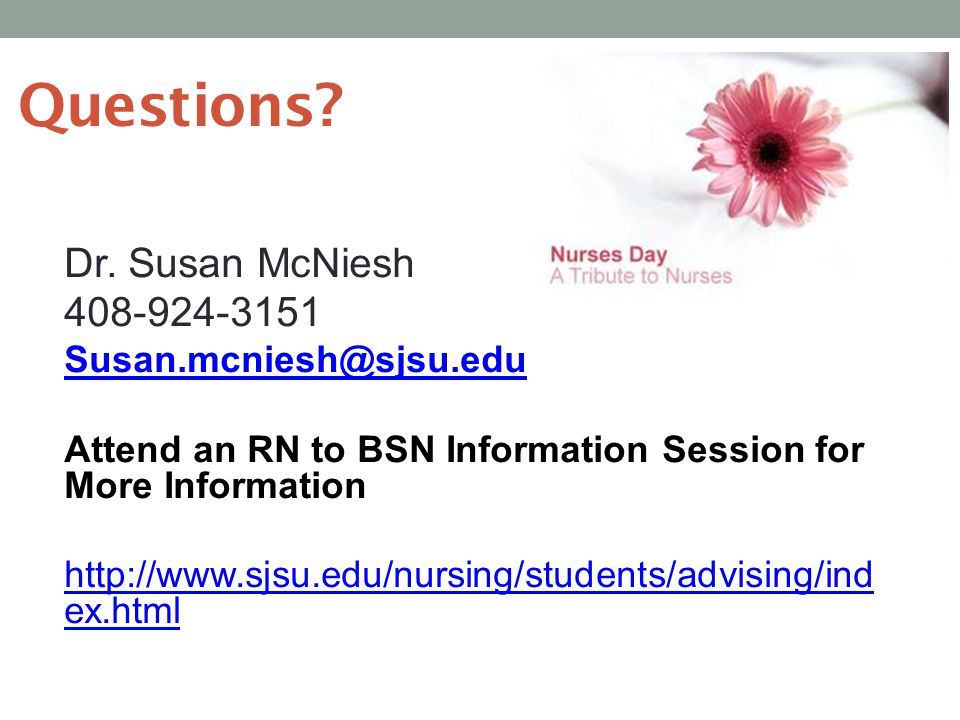 Questions? Dr. Susan McNiesh 408-924-3151 Susan.mcniesh@sjsu.edu Attend an RN to BSN Information Session for More Information http://www.sjsu.edu/nurs