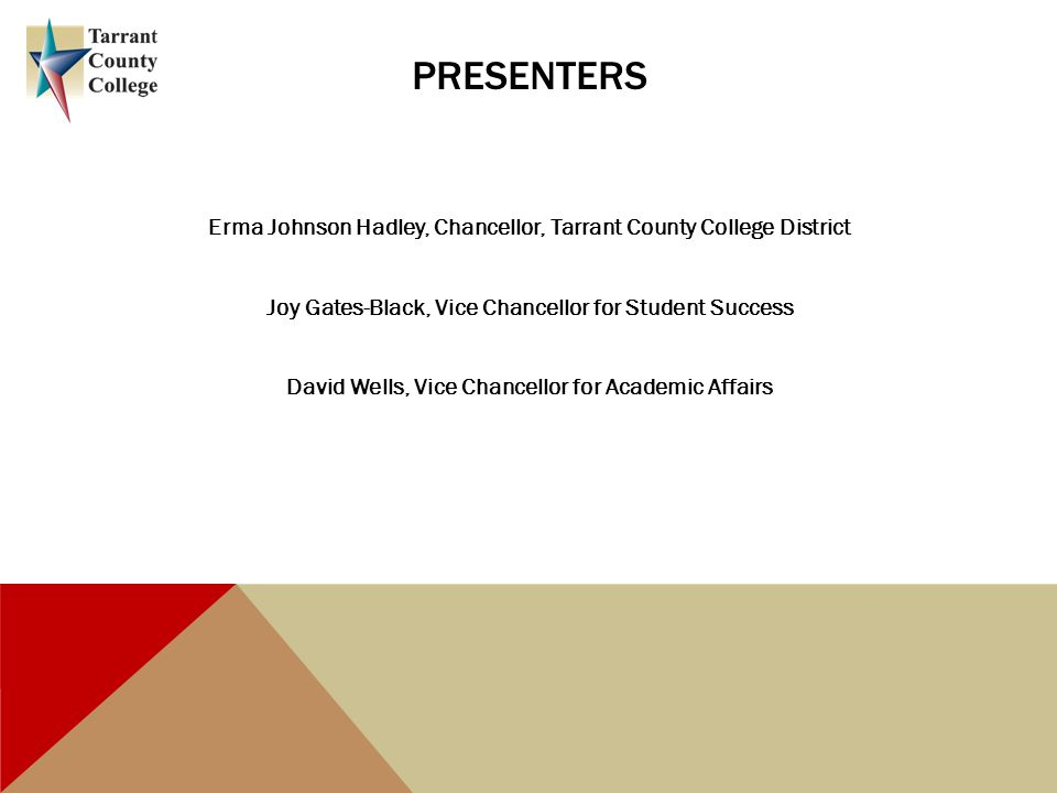 PRESENTERS Erma Johnson Hadley, Chancellor, Tarrant County College District Joy Gates-Black, Vice Chancellor for Student Success David Wells, Vice Chancellor for Academic Affairs