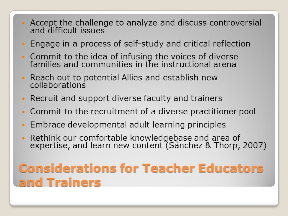 Considerations for Teacher Educators and Trainers Accept the challenge to analyze and discuss controversial and difficult issues Engage in a process of self-study and critical reflection Commit to the idea of infusing the voices of diverse families and communities in the instructional arena Reach out to potential Allies and establish new collaborations Recruit and support diverse faculty and trainers Commit to the recruitment of a diverse practitioner pool Embrace developmental adult learning principles Rethink our comfortable knowledgebase and area of expertise, and learn new content (Sánchez & Thorp, 2007)