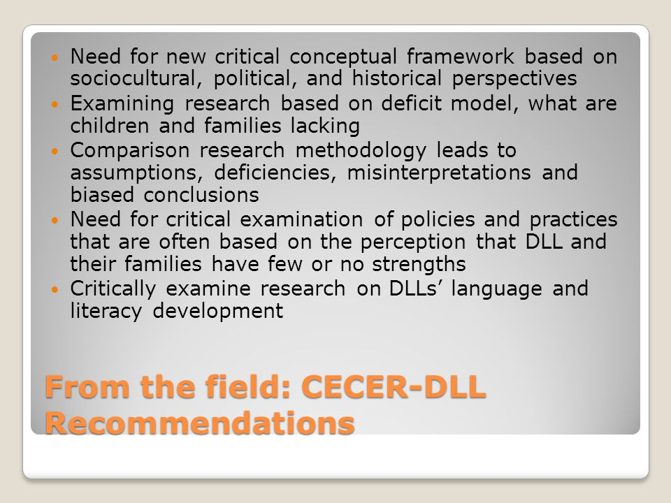 From the field: CECER-DLL Recommendations Need for new critical conceptual framework based on sociocultural, political, and historical perspectives Examining research based on deficit model, what are children and families lacking Comparison research methodology leads to assumptions, deficiencies, misinterpretations and biased conclusions Need for critical examination of policies and practices that are often based on the perception that DLL and their families have few or no strengths Critically examine research on DLLs' language and literacy development