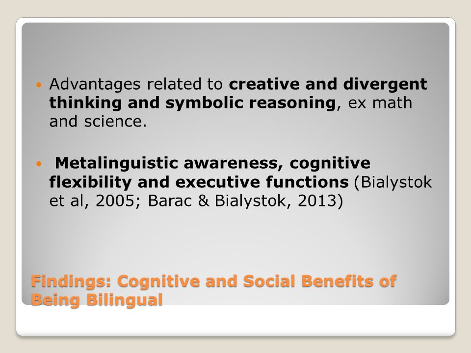 Findings: Cognitive and Social Benefits of Being Bilingual Advantages related to creative and divergent thinking and symbolic reasoning, ex math and science.