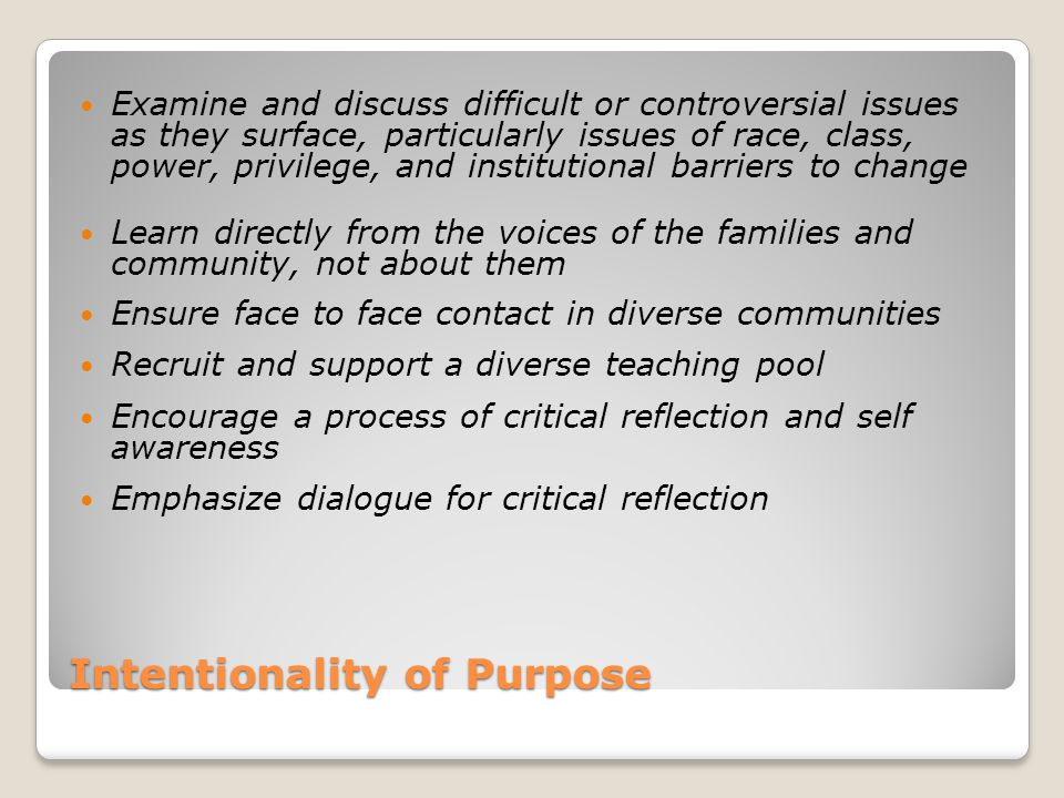 Intentionality of Purpose Examine and discuss difficult or controversial issues as they surface, particularly issues of race, class, power, privilege, and institutional barriers to change Learn directly from the voices of the families and community, not about them Ensure face to face contact in diverse communities Recruit and support a diverse teaching pool Encourage a process of critical reflection and self awareness Emphasize dialogue for critical reflection