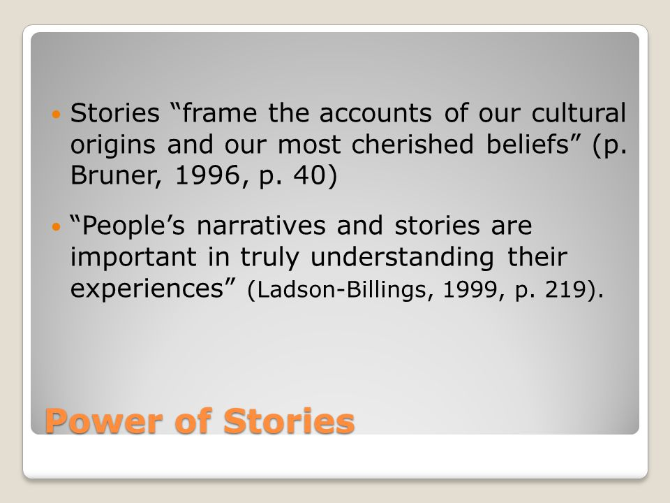 Power of Stories Stories frame the accounts of our cultural origins and our most cherished beliefs (p.