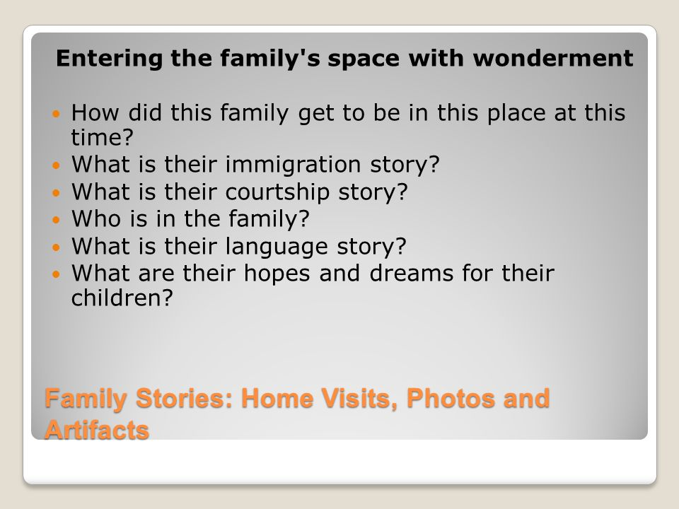 Family Stories: Home Visits, Photos and Artifacts Entering the family s space with wonderment How did this family get to be in this place at this time.