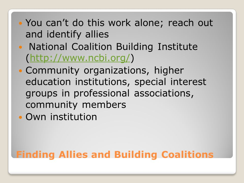 Finding Allies and Building Coalitions You can't do this work alone; reach out and identify allies National Coalition Building Institute (http://www.ncbi.org/)http://www.ncbi.org/ Community organizations, higher education institutions, special interest groups in professional associations, community members Own institution