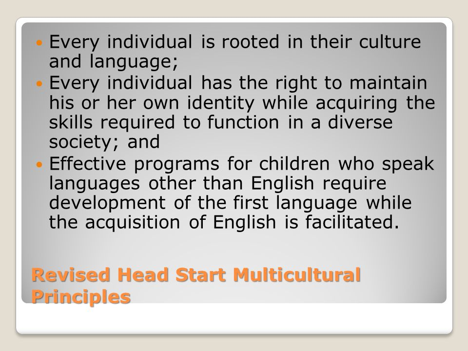 Revised Head Start Multicultural Principles Every individual is rooted in their culture and language; Every individual has the right to maintain his or her own identity while acquiring the skills required to function in a diverse society; and Effective programs for children who speak languages other than English require development of the first language while the acquisition of English is facilitated.