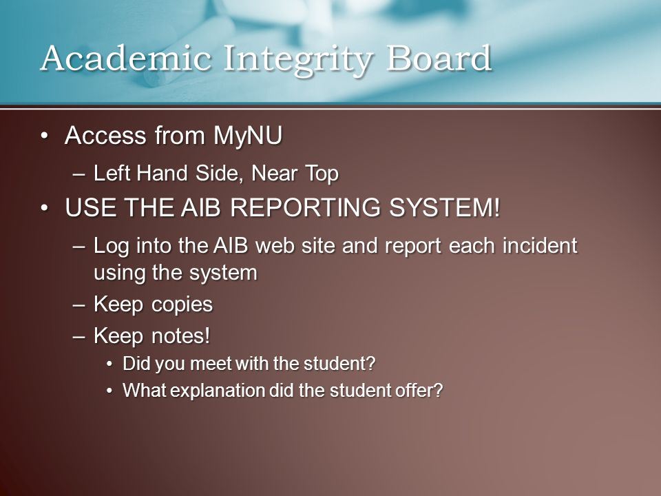 Academic Integrity Board Access from MyNUAccess from MyNU –Left Hand Side, Near Top USE THE AIB REPORTING SYSTEM!USE THE AIB REPORTING SYSTEM! –Log in