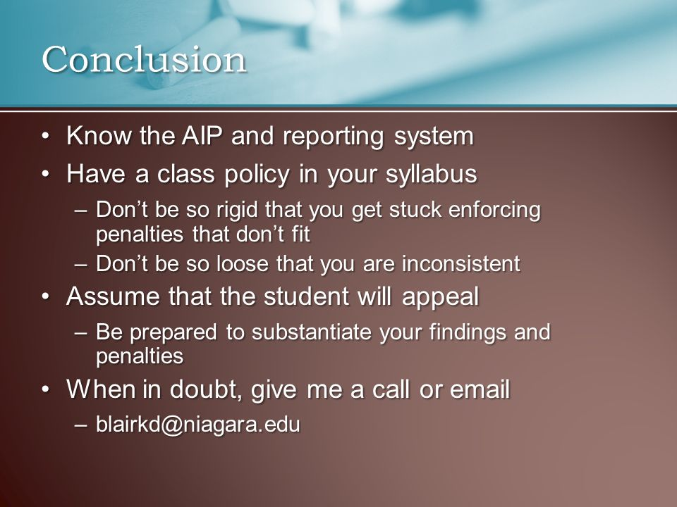 Know the AIP and reporting systemKnow the AIP and reporting system Have a class policy in your syllabusHave a class policy in your syllabus –Don't be so rigid that you get stuck enforcing penalties that don't fit –Don't be so loose that you are inconsistent Assume that the student will appealAssume that the student will appeal –Be prepared to substantiate your findings and penalties When in doubt, give me a call or emailWhen in doubt, give me a call or email –blairkd@niagara.edu Conclusion
