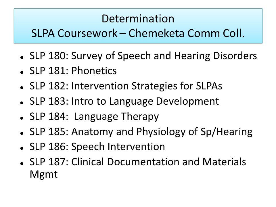 Determination SLPA Coursework – Chemeketa Comm Coll. SLP 180: Survey of Speech and Hearing Disorders SLP 181: Phonetics SLP 182: Intervention Strategi