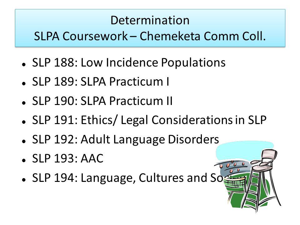 Determination SLPA Coursework – Chemeketa Comm Coll. SLP 188: Low Incidence Populations SLP 189: SLPA Practicum I SLP 190: SLPA Practicum II SLP 191: