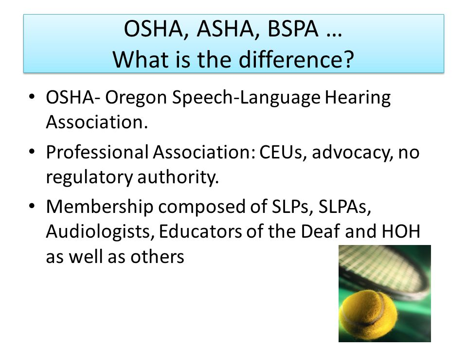 OSHA, ASHA, BSPA … What is the difference? OSHA- Oregon Speech-Language Hearing Association. Professional Association: CEUs, advocacy, no regulatory a