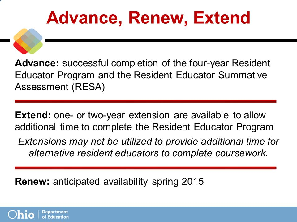 Advance, Renew, Extend Advance: successful completion of the four-year Resident Educator Program and the Resident Educator Summative Assessment (RESA) Extend: one- or two-year extension are available to allow additional time to complete the Resident Educator Program Extensions may not be utilized to provide additional time for alternative resident educators to complete coursework.