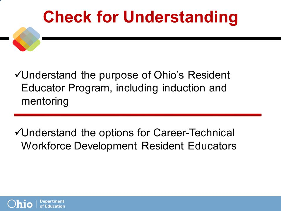 Check for Understanding Understand the purpose of Ohio's Resident Educator Program, including induction and mentoring Understand the options for Career-Technical Workforce Development Resident Educators