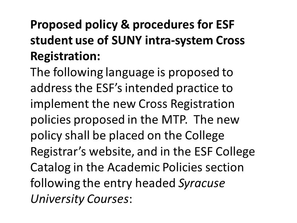 Proposed policy & procedures for ESF student use of SUNY intra-system Cross Registration: The following language is proposed to address the ESF's intended practice to implement the new Cross Registration policies proposed in the MTP.